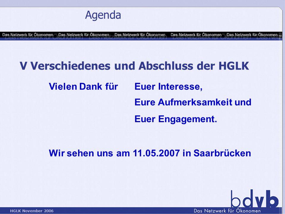 HGLK November 2006 Agenda V Verschiedenes und Abschluss der HGLK Vielen Dank für Euer Interesse, Eure Aufmerksamkeit und Euer Engagement.