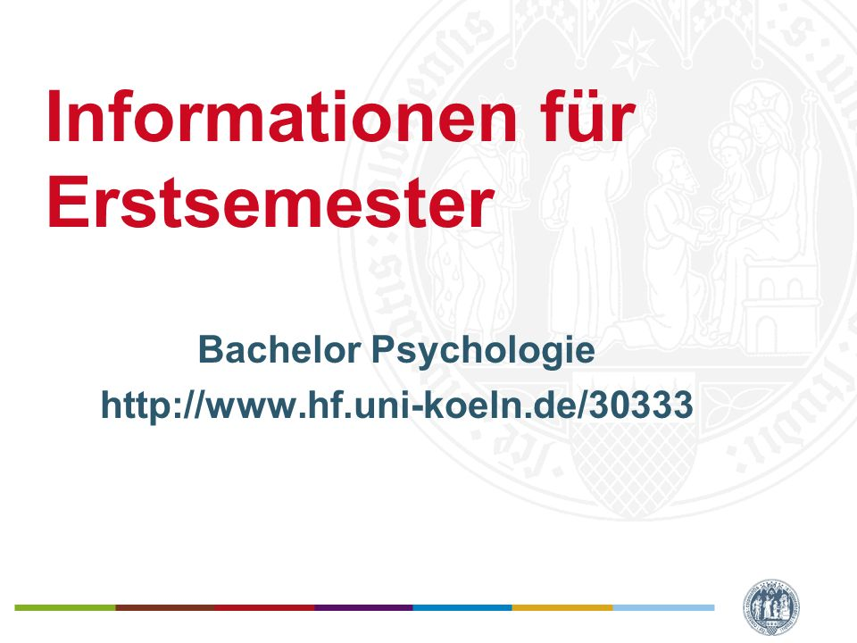 Informationen für Erstsemester Bachelor Psychologie http://www.hf.uni-koeln.de/30333