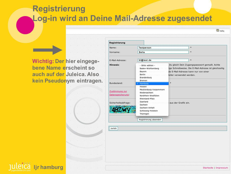 Registrierung Log-in wird an Deine Mail-Adresse zugesendet Wichtig: Der hier eingege- bene Name erscheint so auch auf der Juleica.