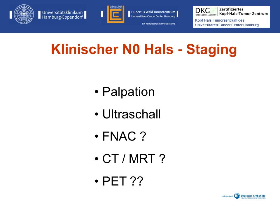 Kopf-Hals-Tumorzentrum des Universitären Cancer Center Hamburg Palpation Ultraschall FNAC ? CT / MRT ? PET ?? Klinischer N0 Hals - Staging