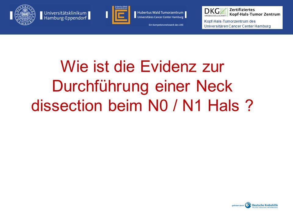 Kopf-Hals-Tumorzentrum des Universitären Cancer Center Hamburg Wie ist die Evidenz zur Durchführung einer Neck dissection beim N0 / N1 Hals ?