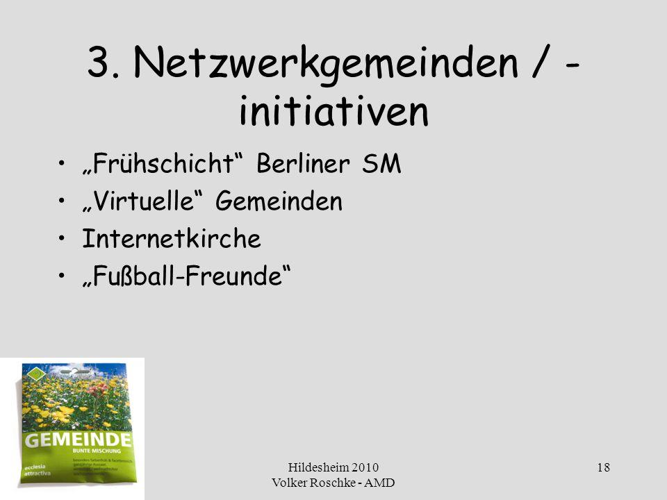Hildesheim 2010 Volker Roschke - AMD 18 3. Netzwerkgemeinden / - initiativen Frühschicht Berliner SM Virtuelle Gemeinden Internetkirche Fußball-Freund