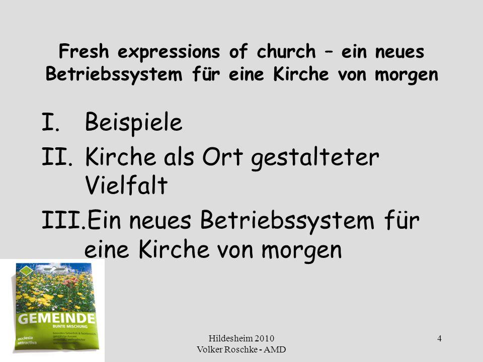 Hildesheim 2010 Volker Roschke - AMD 4 Fresh expressions of church – ein neues Betriebssystem für eine Kirche von morgen I.Beispiele II.Kirche als Ort