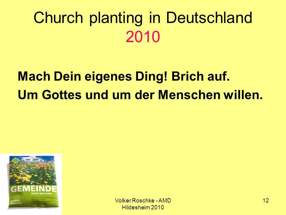 Volker Roschke - AMD Hildesheim 2010 12 Church planting in Deutschland 2010 Mach Dein eigenes Ding! Brich auf. Um Gottes und um der Menschen willen.