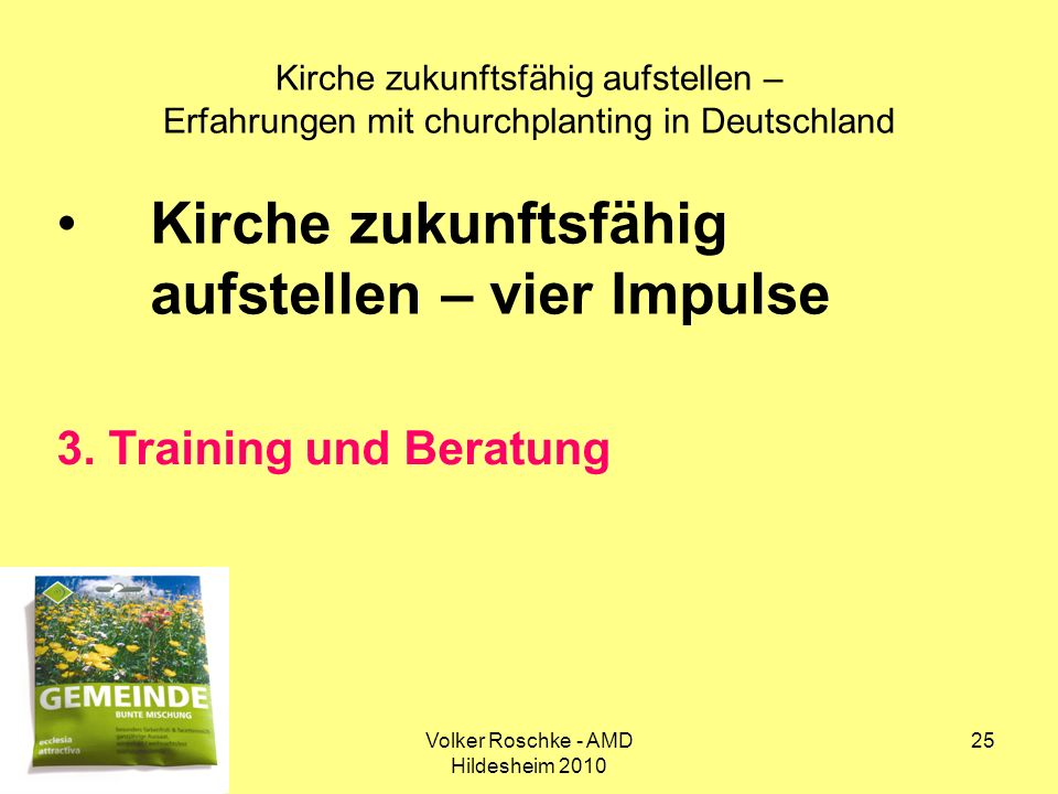 Volker Roschke - AMD Hildesheim 2010 25 Kirche zukunftsfähig aufstellen – Erfahrungen mit churchplanting in Deutschland Kirche zukunftsfähig aufstelle