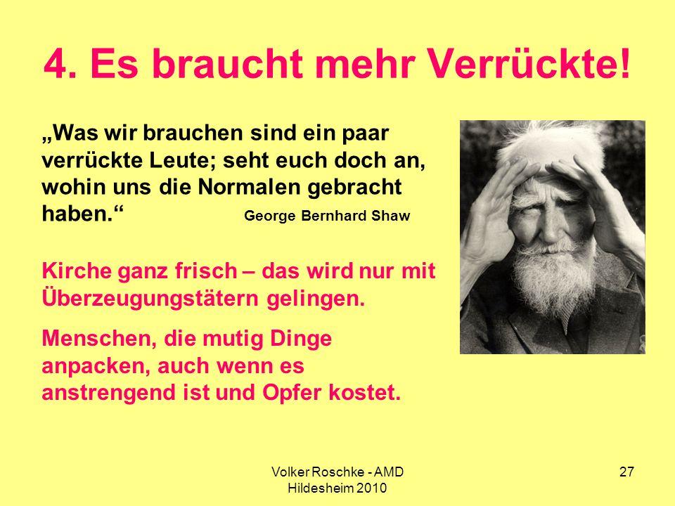 Volker Roschke - AMD Hildesheim 2010 27 4. Es braucht mehr Verrückte! Was wir brauchen sind ein paar verrückte Leute; seht euch doch an, wohin uns die