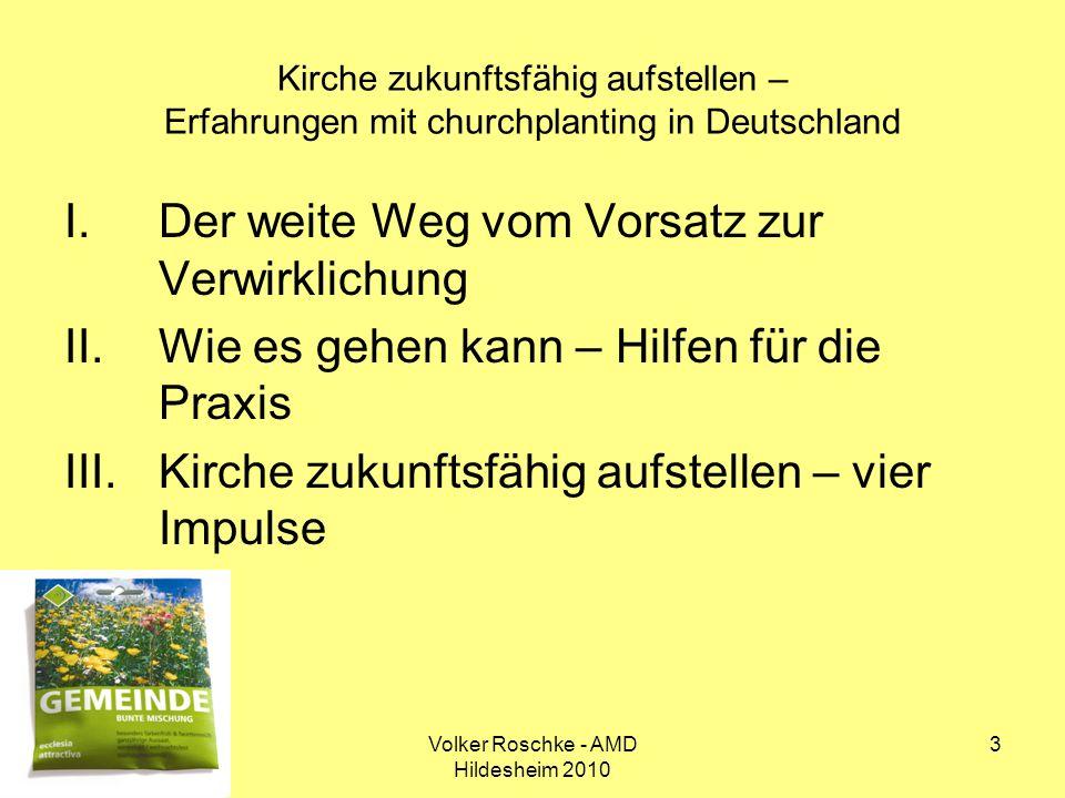 Volker Roschke - AMD Hildesheim 2010 3 Kirche zukunftsfähig aufstellen – Erfahrungen mit churchplanting in Deutschland I.Der weite Weg vom Vorsatz zur