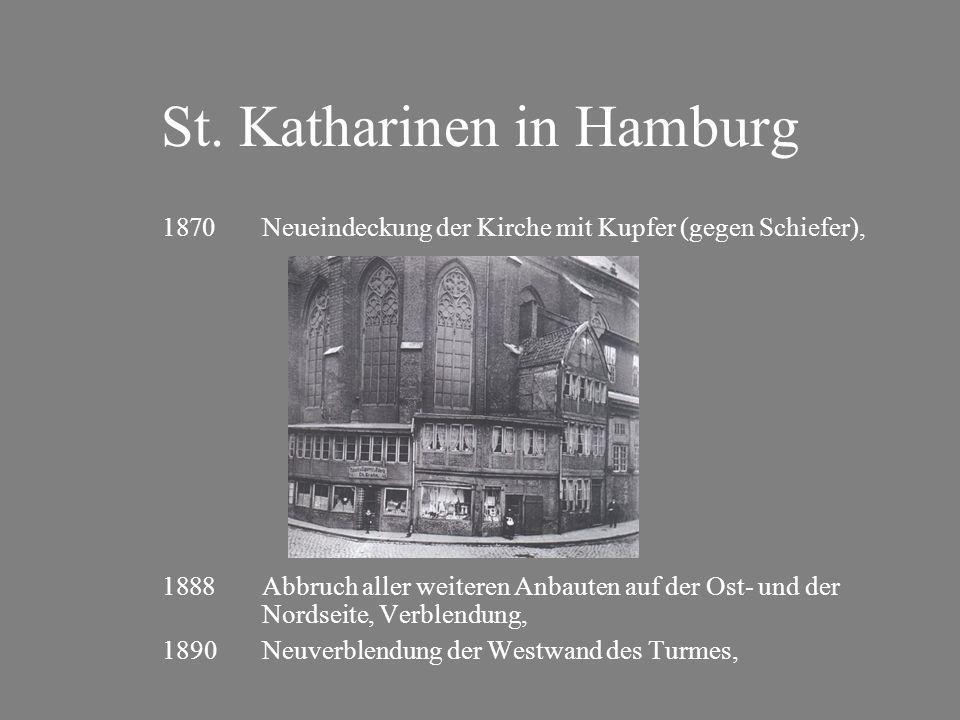 St. Katharinen in Hamburg 1870Neueindeckung der Kirche mit Kupfer (gegen Schiefer), 1888Abbruch aller weiteren Anbauten auf der Ost- und der Nordseite