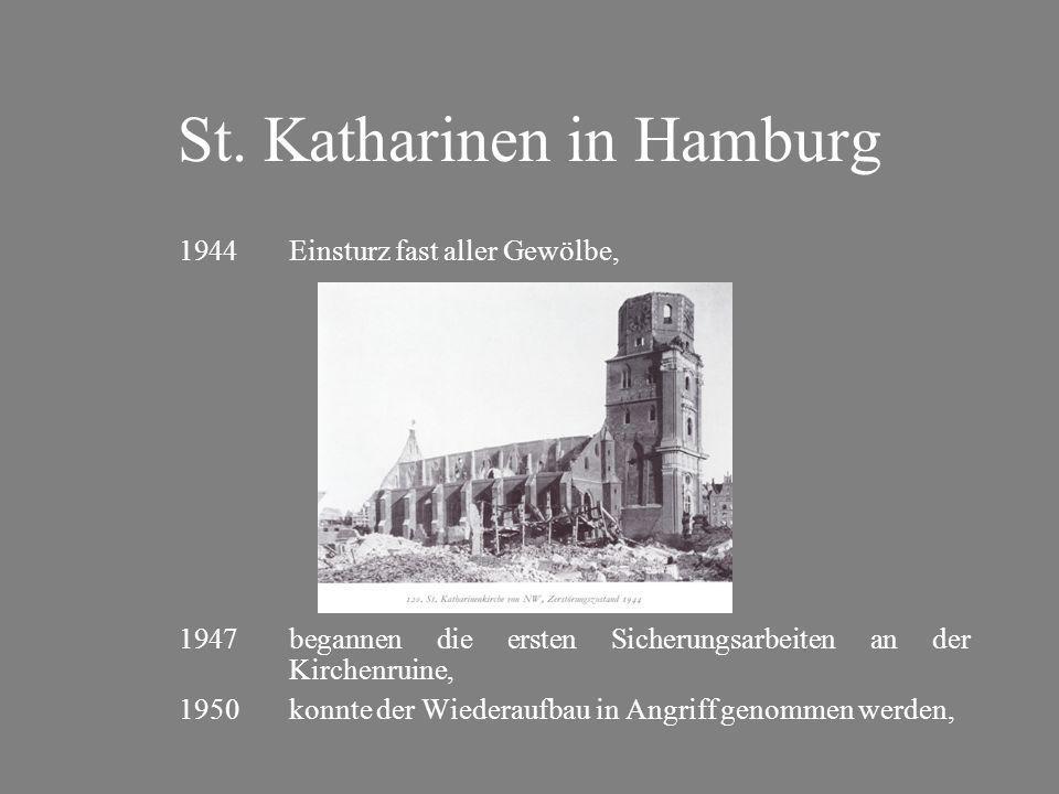 St. Katharinen in Hamburg 1944Einsturz fast aller Gewölbe, 1947begannen die ersten Sicherungsarbeiten an der Kirchenruine, 1950konnte der Wiederaufbau