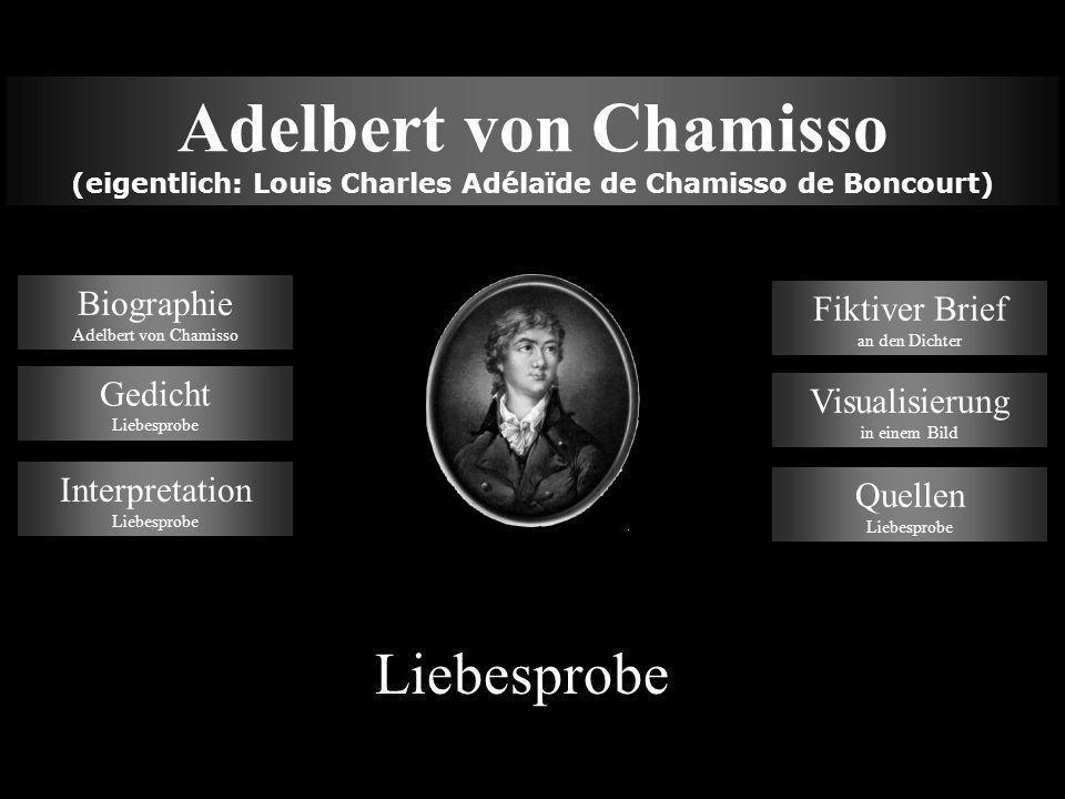 Quellen Liebesprobe - http://www.deutsche-liebeslyrik.de/chamis_b.htm - http://chamisso-grundschule.de/adleb.html - http://www.gutenberg2000.de/autoren/chamisso.htm - http://www.weltchronik.de/dcx/dcx_1832.htm EndeMenü
