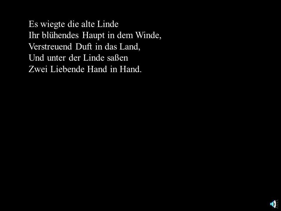 Es wiegte die alte Linde Ihr blühendes Haupt in dem Winde, Verstreuend Duft in das Land, Und unter der Linde saßen Zwei Liebende Hand in Hand.