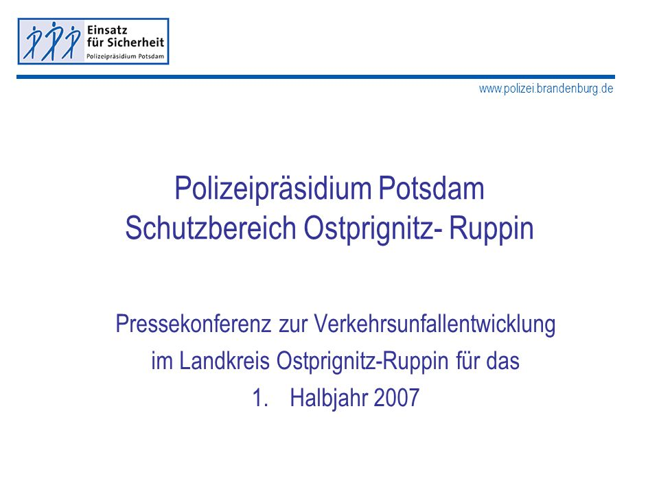 www.polizei.brandenburg.de Polizeipräsidium Potsdam Schutzbereich Ostprignitz- Ruppin Pressekonferenz zur Verkehrsunfallentwicklung im Landkreis Ostpr