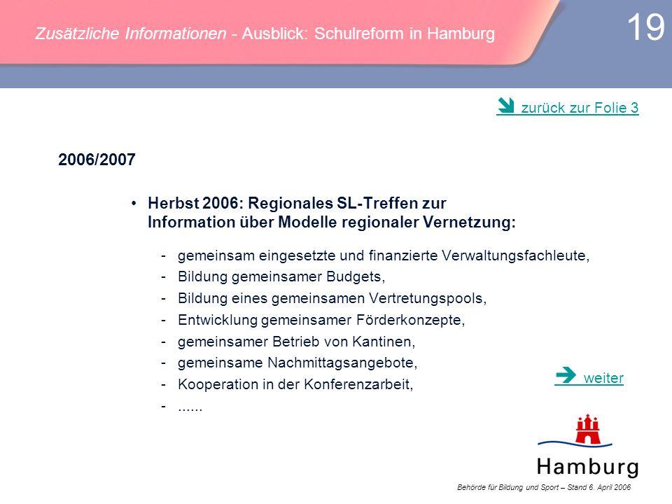 Behörde für Bildung und Sport – Stand 6. April 2006 19 Zusätzliche Informationen - Ausblick: Schulreform in Hamburg 2006/2007 Herbst 2006: Regionales