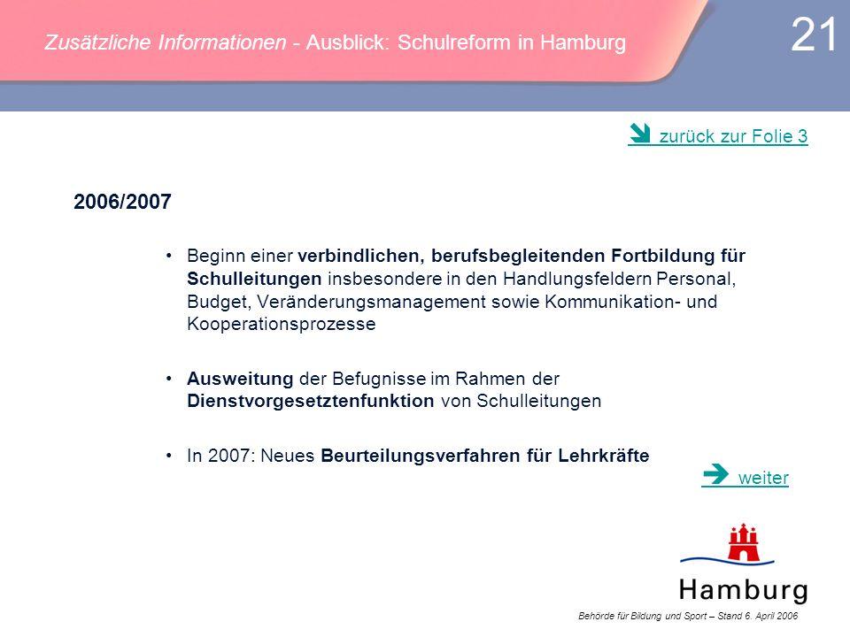 Behörde für Bildung und Sport – Stand 6. April 2006 21 Zusätzliche Informationen - Ausblick: Schulreform in Hamburg 2006/2007 Beginn einer verbindlich