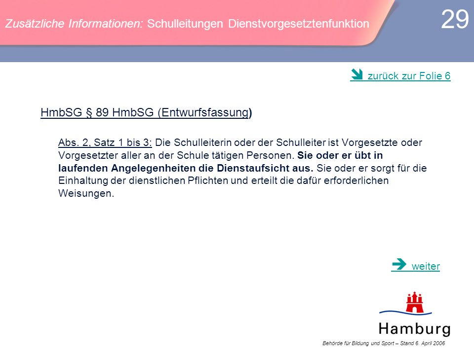 Behörde für Bildung und Sport – Stand 6. April 2006 29 HmbSG § 89 HmbSG (Entwurfsfassung) Abs. 2, Satz 1 bis 3: Die Schulleiterin oder der Schulleiter