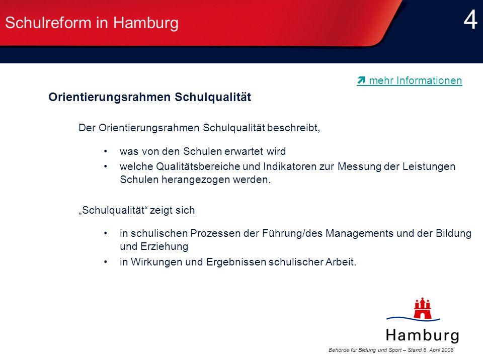 Behörde für Bildung und Sport – Stand 6. April 2006 4 4 Schulreform in Hamburg Orientierungsrahmen Schulqualität Der Orientierungsrahmen Schulqualität
