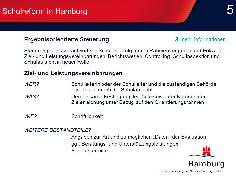 Behörde für Bildung und Sport – Stand 6. April 2006 5 5 Schulreform in Hamburg Ergebnisorientierte Steuerung Steuerung selbstverantworteter Schulen er