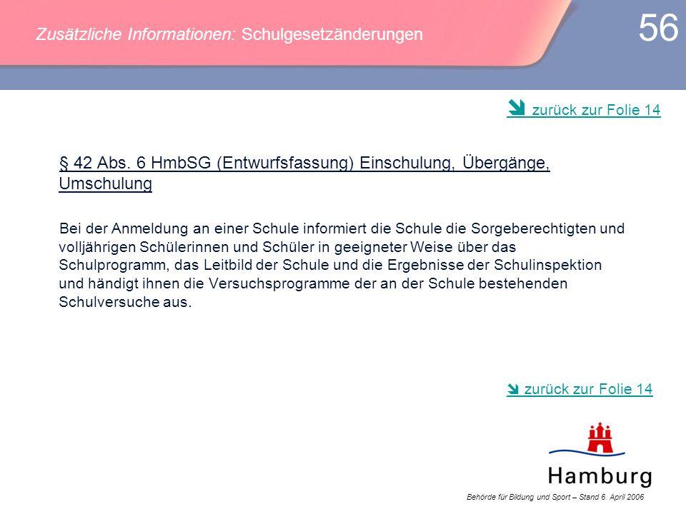 Behörde für Bildung und Sport – Stand 6. April 2006 56 § 42 Abs. 6 HmbSG (Entwurfsfassung) Einschulung, Übergänge, Umschulung Bei der Anmeldung an ein
