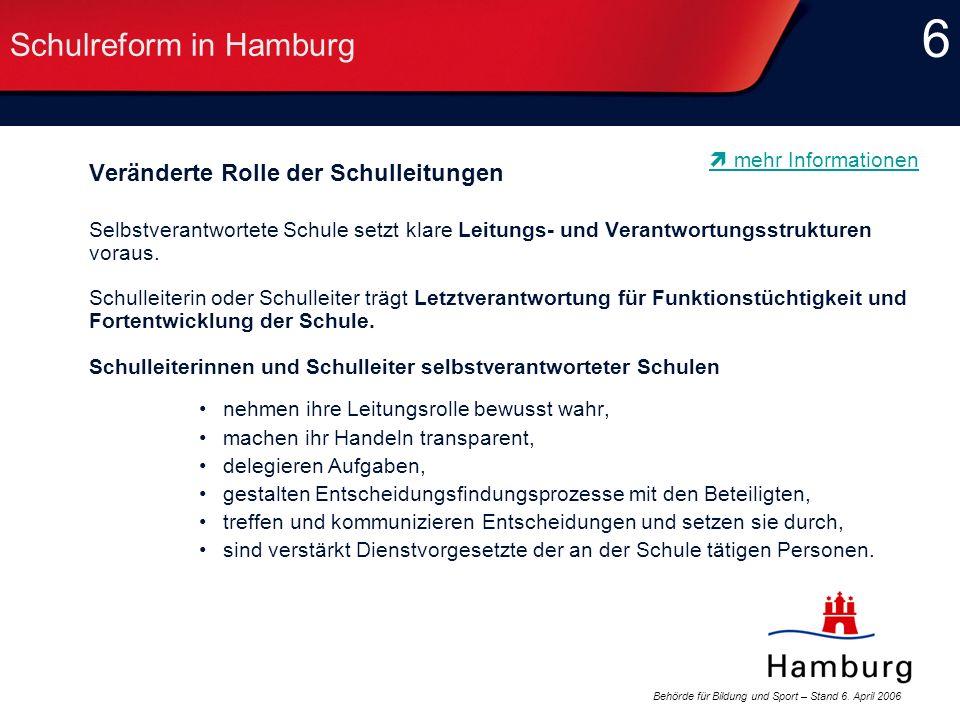 Behörde für Bildung und Sport – Stand 6. April 2006 6 6 Schulreform in Hamburg Veränderte Rolle der Schulleitungen Selbstverantwortete Schule setzt kl