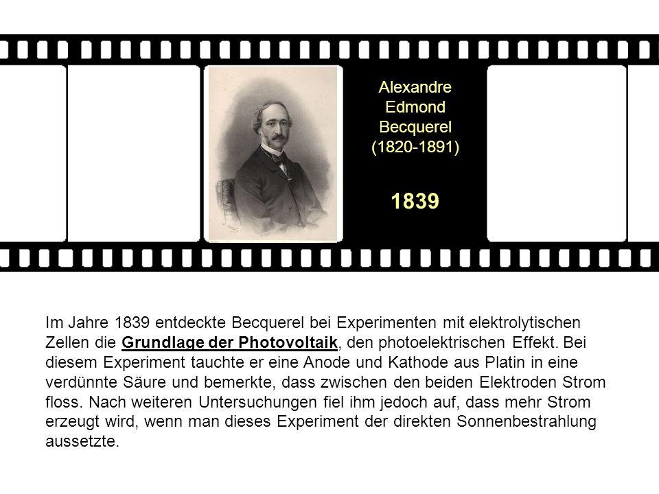 Alexandre Edmond Becquerel (1820-1891) 1839 Im Jahre 1839 entdeckte Becquerel bei Experimenten mit elektrolytischen Zellen die Grundlage der Photovolt