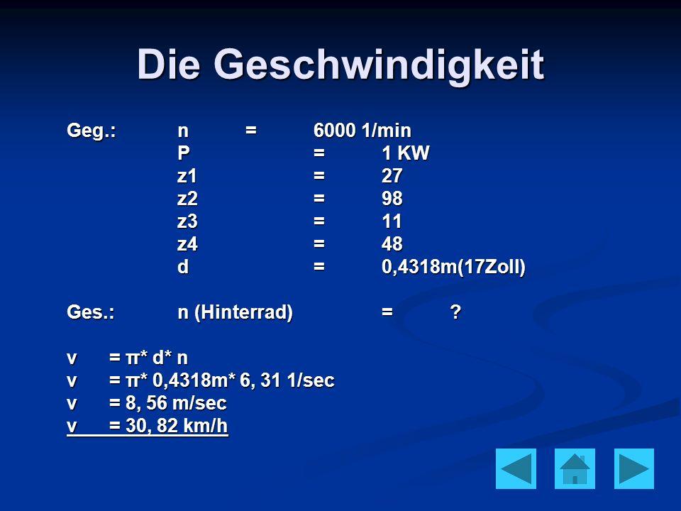 Die Geschwindigkeit Geg.:n=6000 1/min P=1 KW z1=27 z2=98 z3=11 z4=48 d=0,4318m(17Zoll) Ges.:n (Hinterrad)=? v= π* d* n v= π* 0,4318m* 6, 31 1/sec v= 8