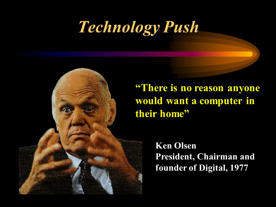 Technology Push There is no reason anyone would want a computer in their home Ken Olsen President, Chairman and founder of Digital, 1977
