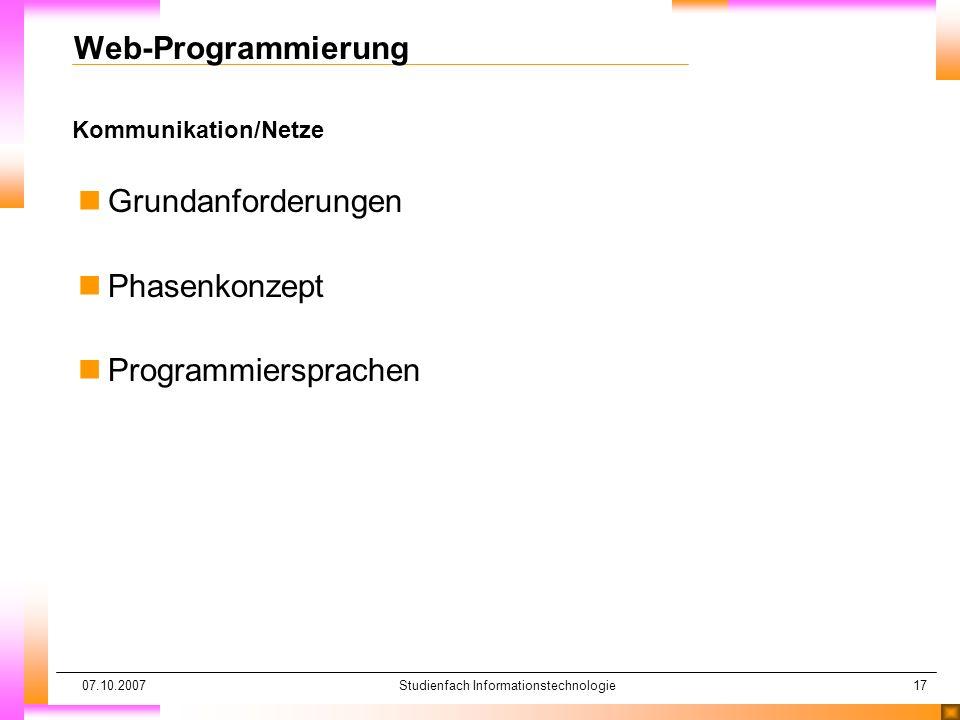 07.10.2007Studienfach Informationstechnologie17 Kommunikation/Netze Web-Programmierung nGrundanforderungen nPhasenkonzept nProgrammiersprachen