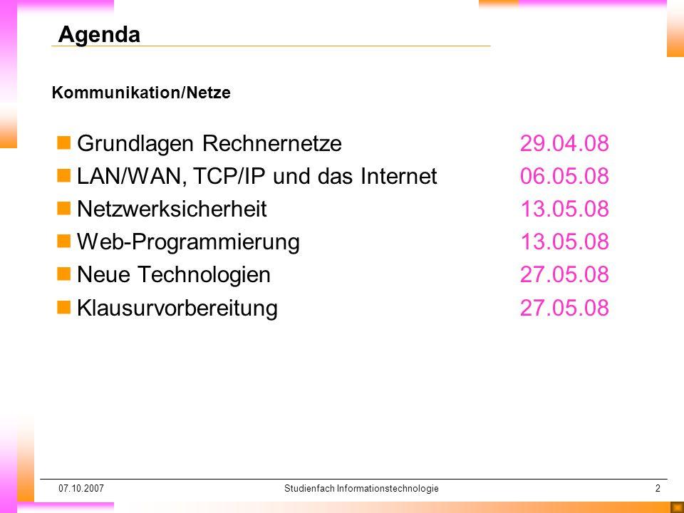 07.10.2007Studienfach Informationstechnologie2 Kommunikation/Netze Agenda nGrundlagen Rechnernetze 29.04.08 nLAN/WAN, TCP/IP und das Internet06.05.08 nNetzwerksicherheit 13.05.08 nWeb-Programmierung 13.05.08 nNeue Technologien 27.05.08 nKlausurvorbereitung27.05.08