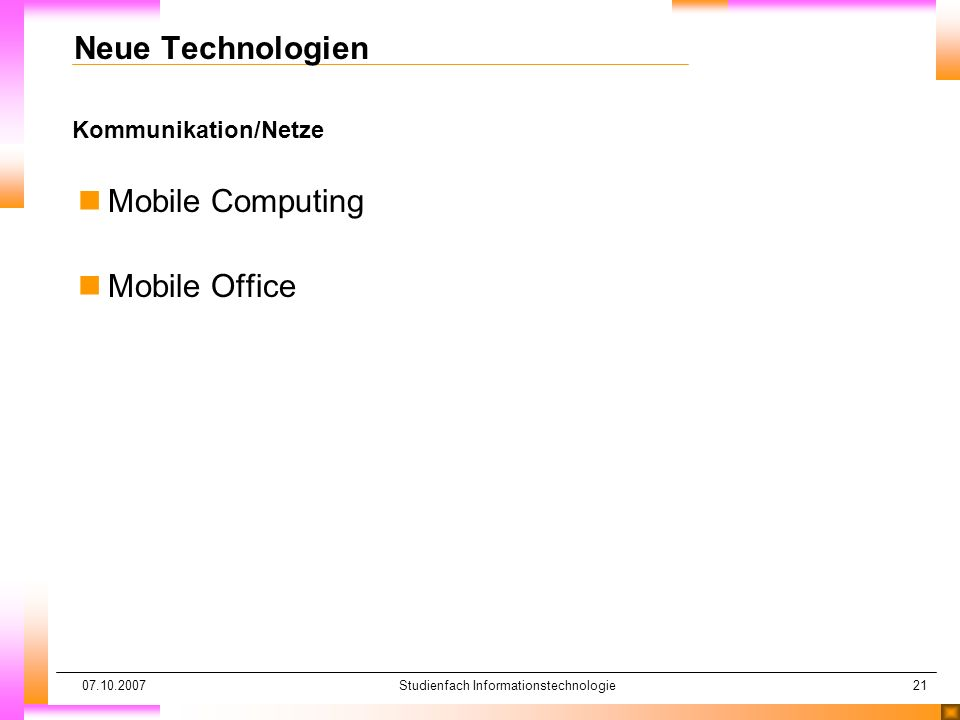 07.10.2007Studienfach Informationstechnologie21 Kommunikation/Netze Neue Technologien nMobile Computing nMobile Office