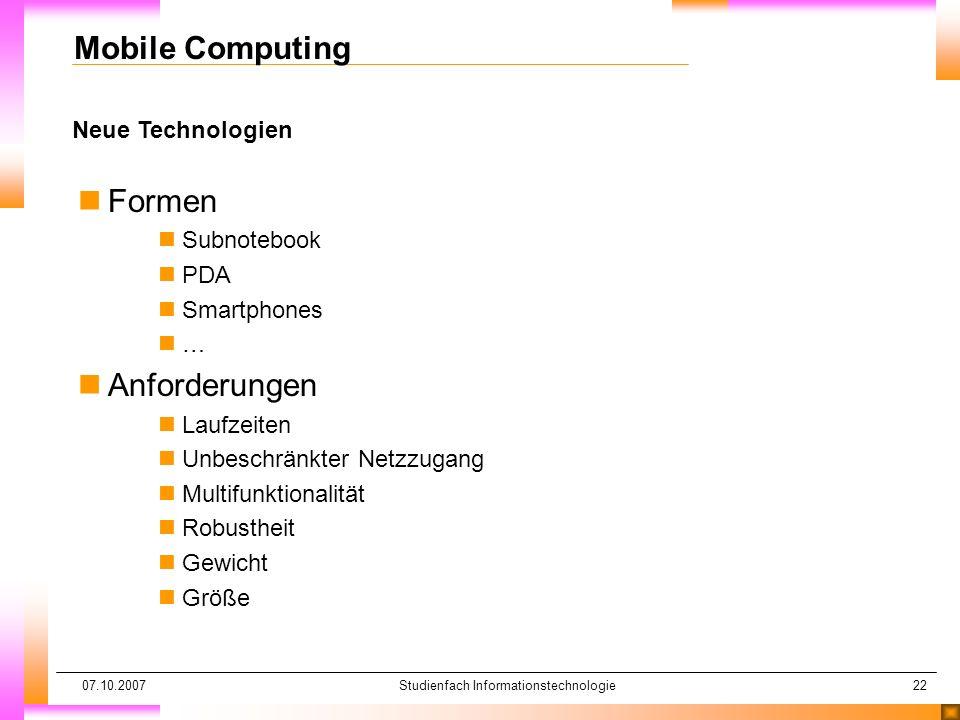 07.10.2007Studienfach Informationstechnologie22 Neue Technologien Mobile Computing nFormen nSubnotebook nPDA nSmartphones n… nAnforderungen nLaufzeiten nUnbeschränkter Netzzugang nMultifunktionalität nRobustheit nGewicht nGröße