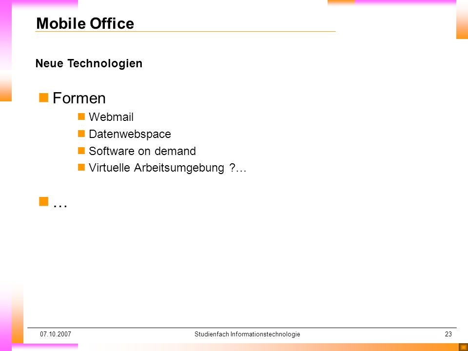 07.10.2007Studienfach Informationstechnologie23 Neue Technologien Mobile Office nFormen nWebmail nDatenwebspace nSoftware on demand nVirtuelle Arbeitsumgebung … n…