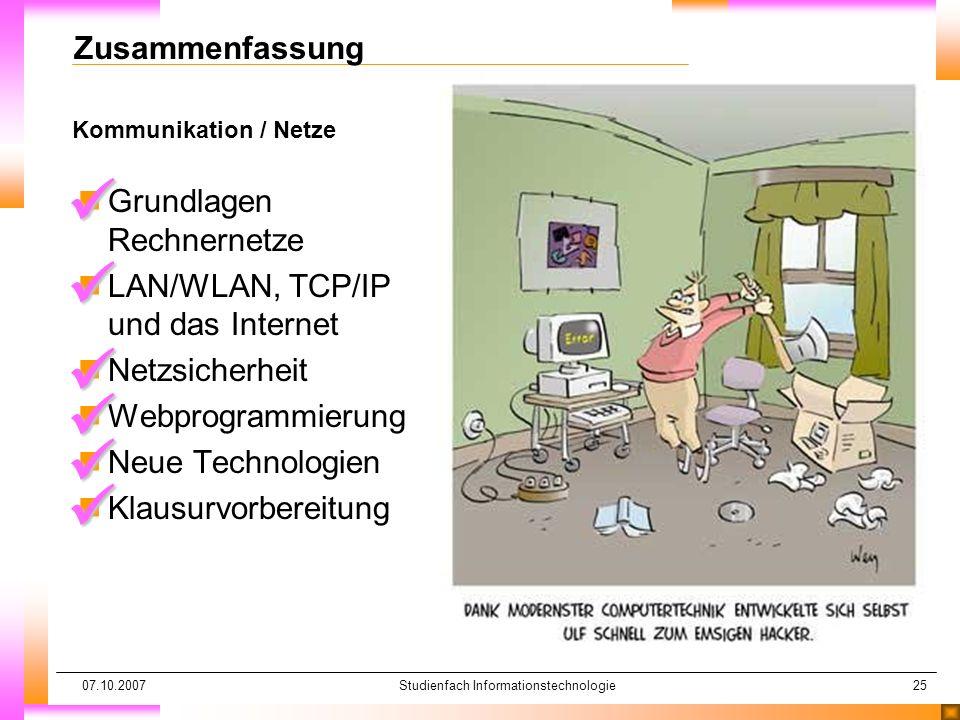 07.10.2007Studienfach Informationstechnologie25 Kommunikation / Netze Zusammenfassung nGrundlagen Rechnernetze nLAN/WLAN, TCP/IP und das Internet nNetzsicherheit nWebprogrammierung nNeue Technologien nKlausurvorbereitung