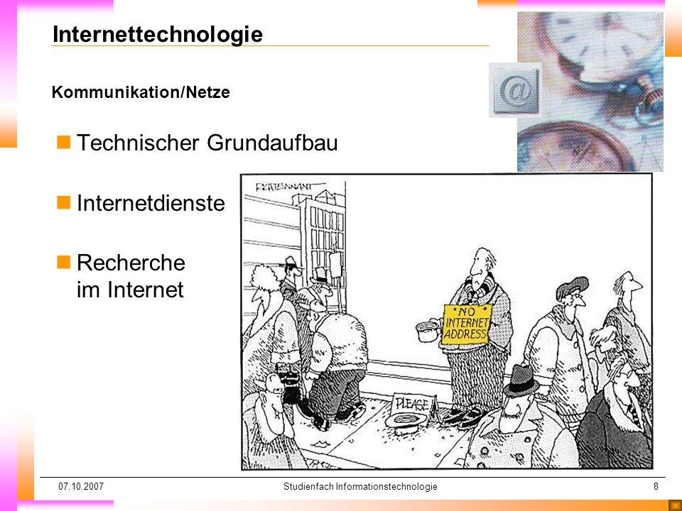 07.10.2007Studienfach Informationstechnologie8 Kommunikation/Netze Internettechnologie nTechnischer Grundaufbau nInternetdienste nRecherche im Internet