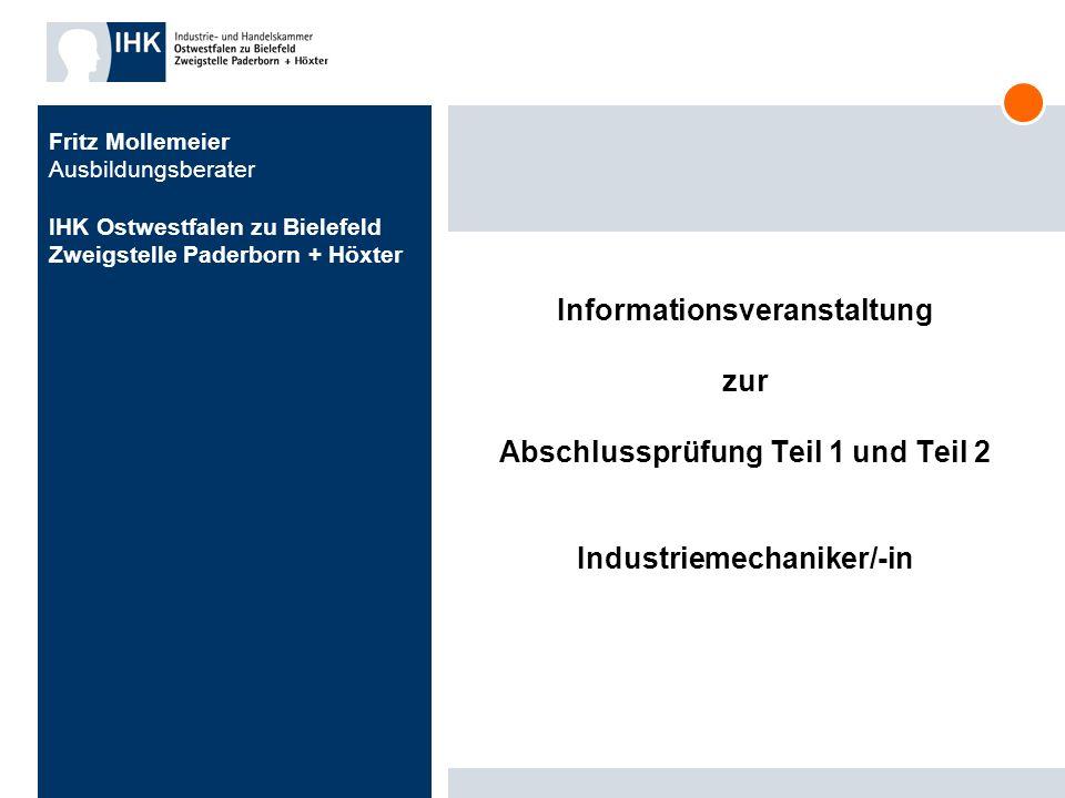 Informationsveranstaltung zur Abschlussprüfung Teil 1 und Teil 2 Industriemechaniker/-in Fritz Mollemeier Ausbildungsberater IHK Ostwestfalen zu Biele