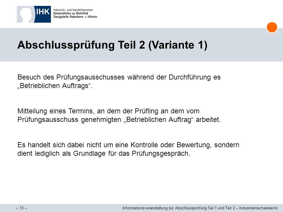 – 13 –Informationsveranstaltung zur Abschlussprüfung Teil 1 und Teil 2 – Industriemechaniker/in Abschlussprüfung Teil 2 (Variante 1) Besuch des Prüfun