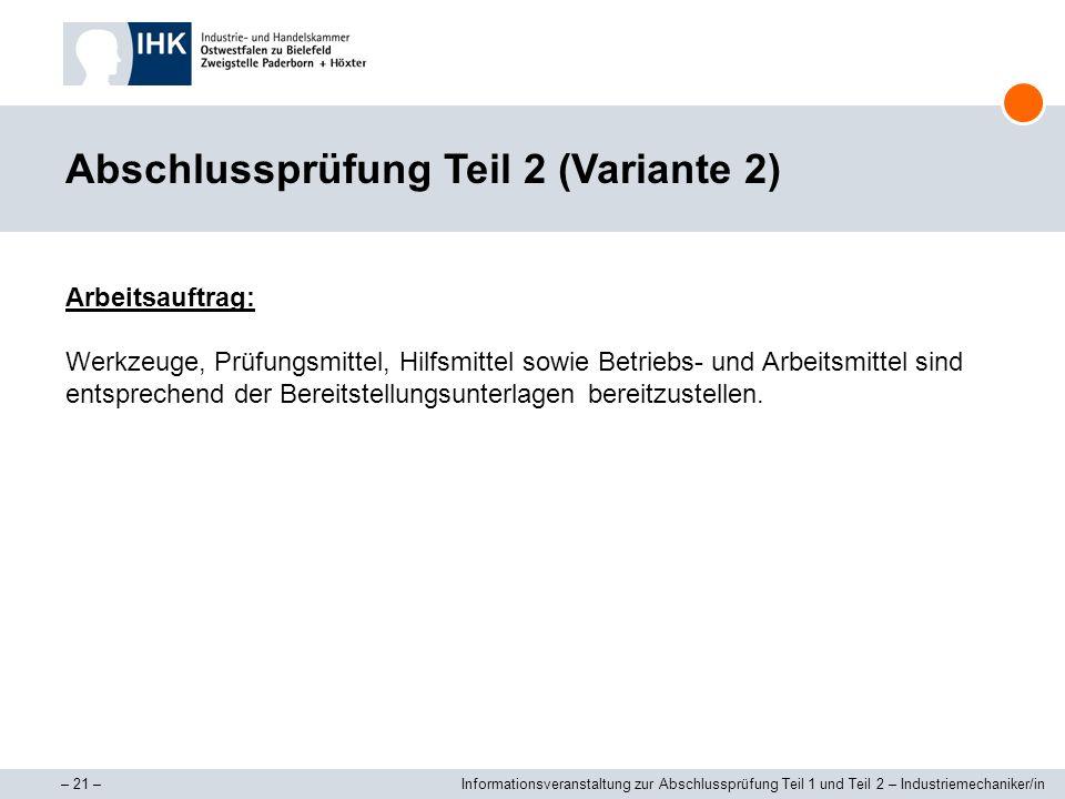 – 21 –Informationsveranstaltung zur Abschlussprüfung Teil 1 und Teil 2 – Industriemechaniker/in Abschlussprüfung Teil 2 (Variante 2) Arbeitsauftrag: W