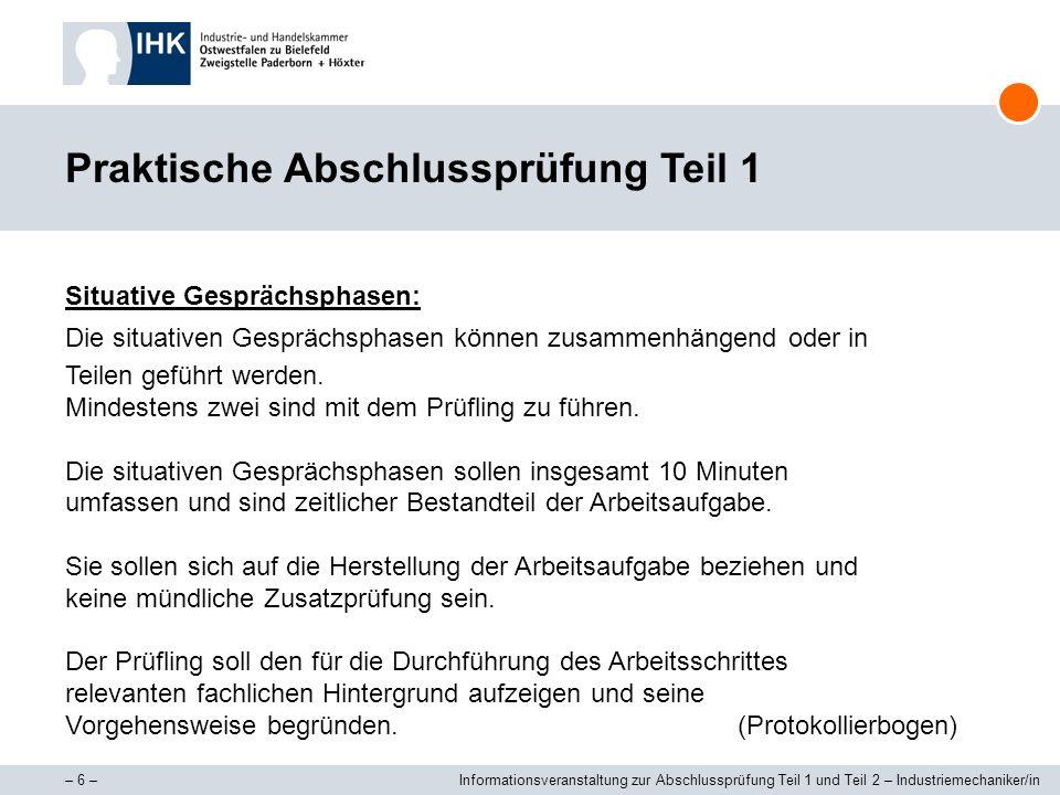 – 7 –Informationsveranstaltung zur Abschlussprüfung Teil 1 und Teil 2 – Industriemechaniker/in Prüfungsprotokoll – Abschlussprüfung Teil 1 Der Prüfling soll bereits während der Durchführung der Arbeitsaufgabe die Prüfkriterien feststellen und in das Prüfungsprotokoll eintragen, ob das Merkmal erfüllt ist.