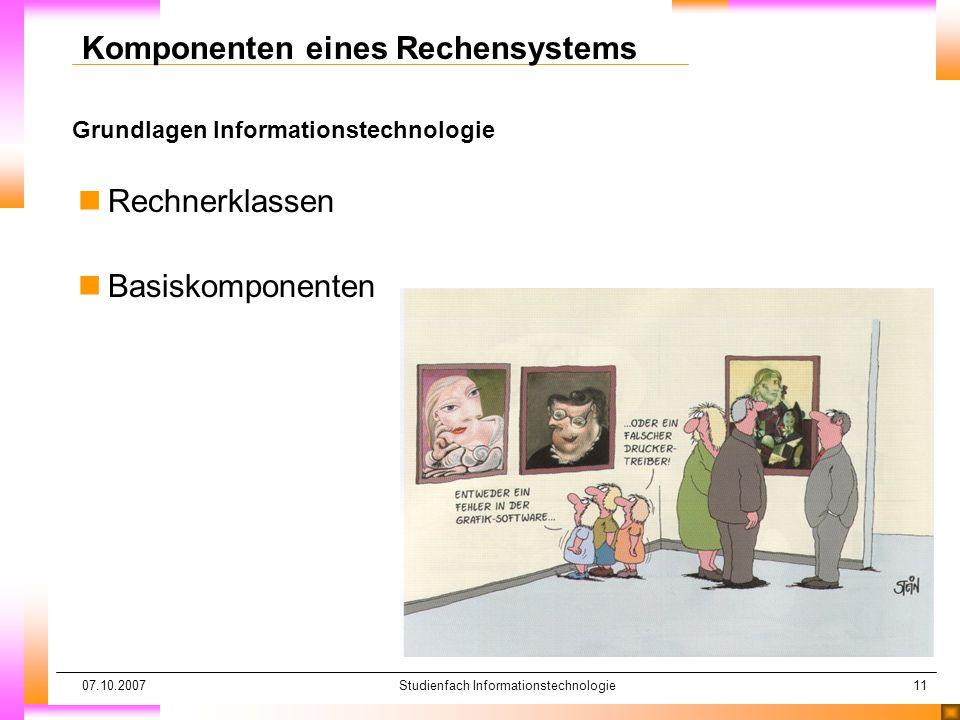 07.10.2007Studienfach Informationstechnologie11 Grundlagen Informationstechnologie Komponenten eines Rechensystems nRechnerklassen nBasiskomponenten