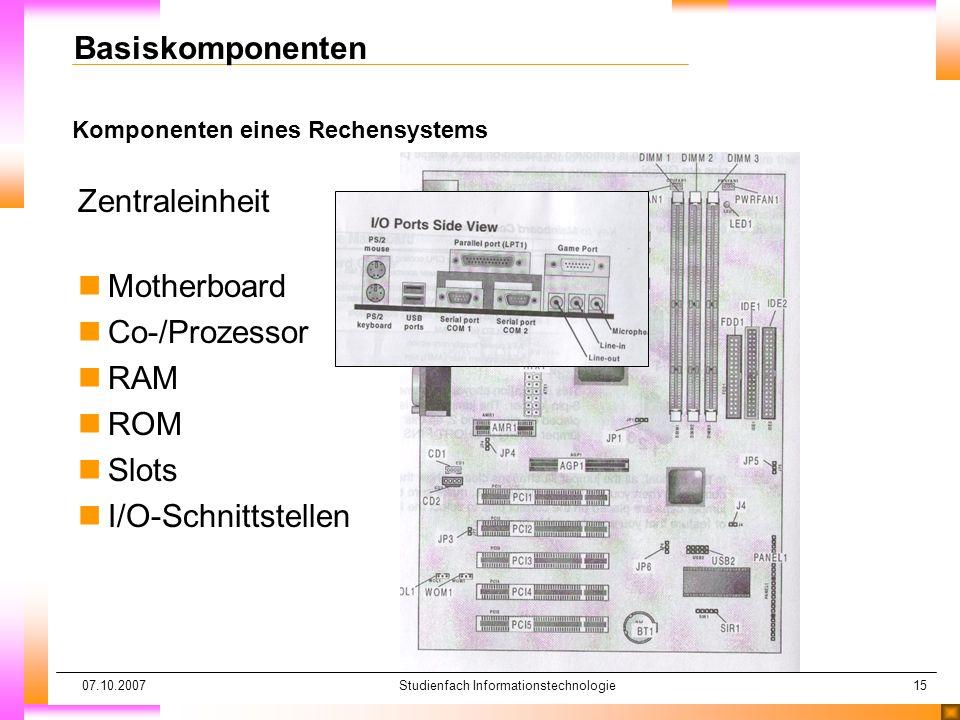07.10.2007Studienfach Informationstechnologie15 Komponenten eines Rechensystems Basiskomponenten Zentraleinheit nMotherboard nCo-/Prozessor nRAM nROM