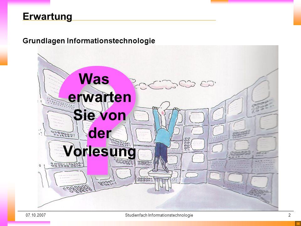 07.10.2007Studienfach Informationstechnologie2 Erwartung Grundlagen Informationstechnologie ? Was erwarten Sie von der Vorlesung