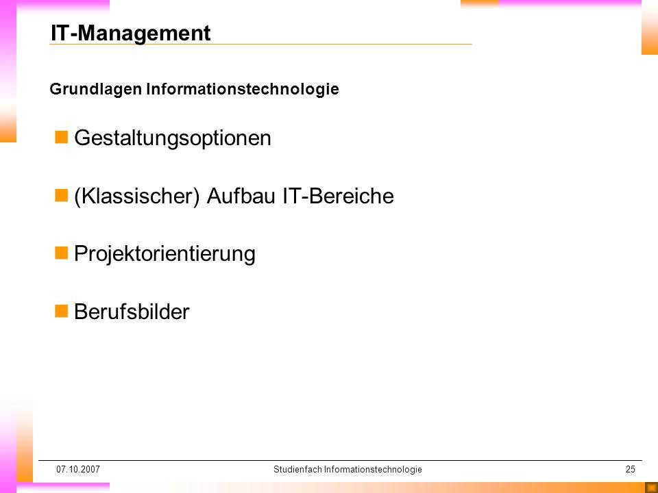 07.10.2007Studienfach Informationstechnologie25 Grundlagen Informationstechnologie IT-Management nGestaltungsoptionen n(Klassischer) Aufbau IT-Bereich