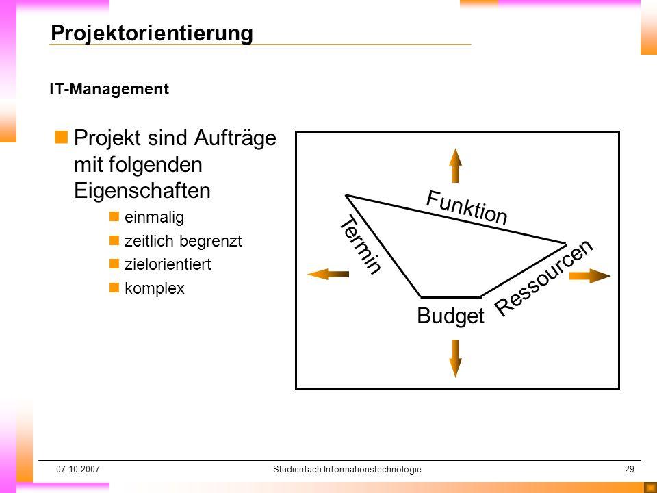 07.10.2007Studienfach Informationstechnologie29 IT-Management Projektorientierung nProjekt sind Aufträge mit folgenden Eigenschaften neinmalig nzeitli