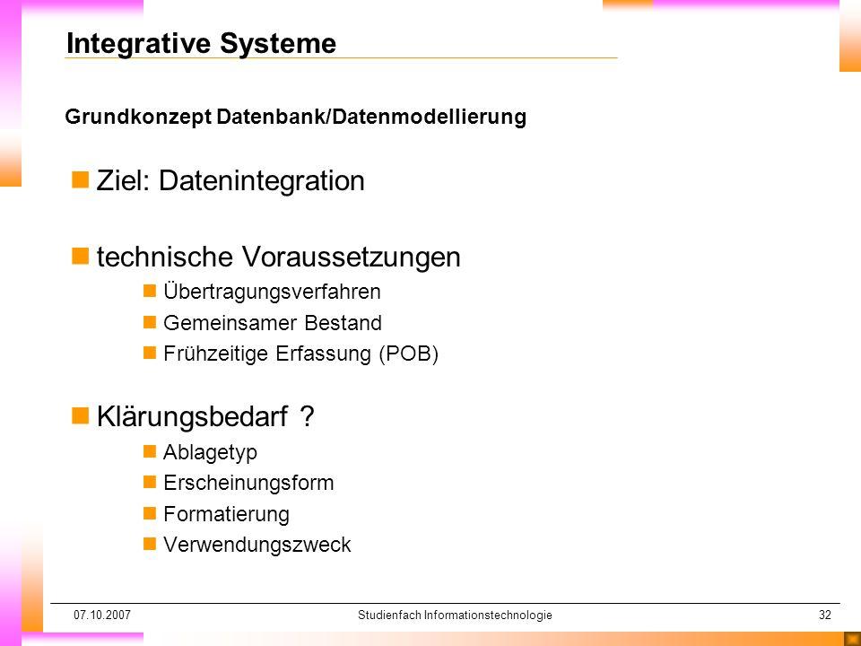 07.10.2007Studienfach Informationstechnologie32 Grundkonzept Datenbank/Datenmodellierung Integrative Systeme nZiel: Datenintegration ntechnische Vorau