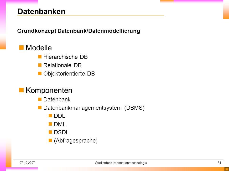 07.10.2007Studienfach Informationstechnologie34 Grundkonzept Datenbank/Datenmodellierung Datenbanken nModelle nHierarchische DB nRelationale DB nObjek
