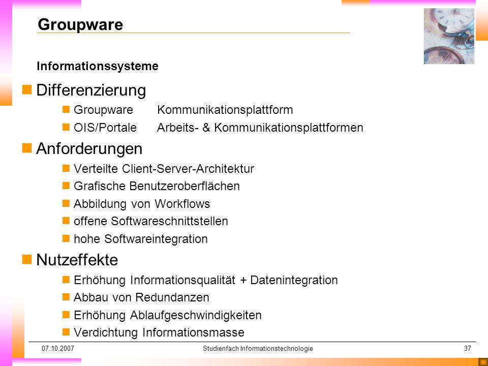 07.10.2007Studienfach Informationstechnologie37 Informationssysteme Groupware nDifferenzierung nGroupwareKommunikationsplattform nOIS/PortaleArbeits-