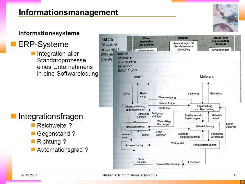 07.10.2007Studienfach Informationstechnologie38 Informationssysteme Informationsmanagement nERP-Systeme nIntegration aller Standardprozesse eines Unte