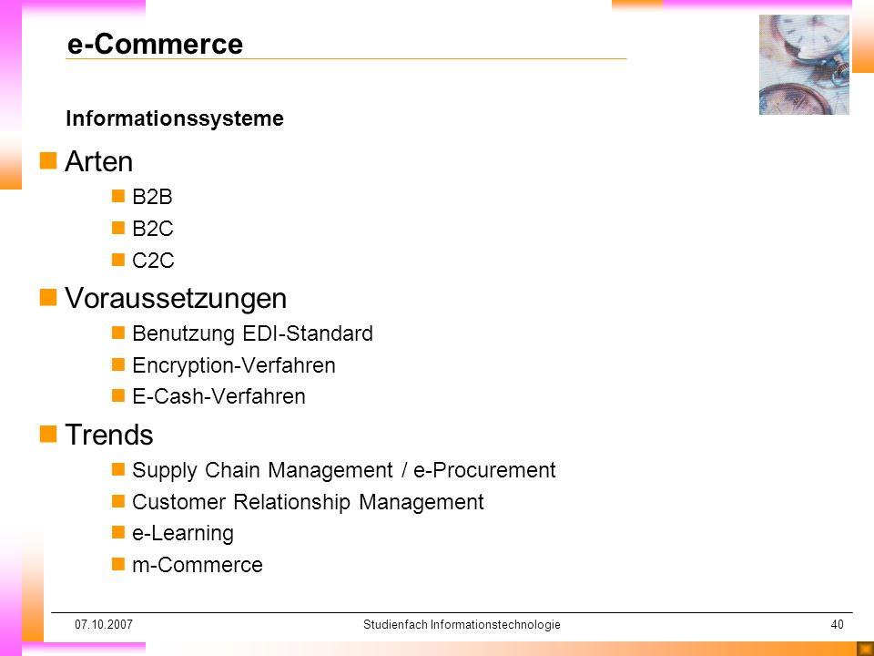 07.10.2007Studienfach Informationstechnologie40 Informationssysteme e-Commerce nArten nB2B nB2C nC2C nVoraussetzungen nBenutzung EDI-Standard nEncrypt