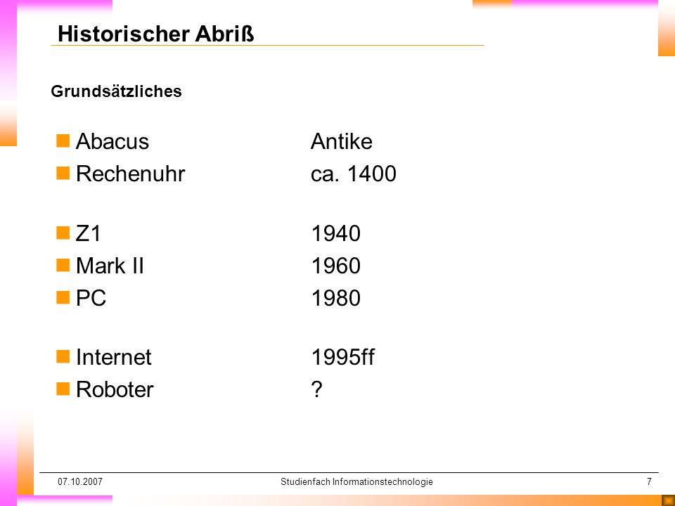 07.10.2007Studienfach Informationstechnologie7 Grundsätzliches Historischer Abriß nAbacusAntike nRechenuhrca. 1400 nZ11940 nMark II1960 nPC1980 nInter