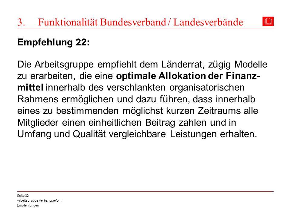 Arbeitsgruppe Verbandsreform Empfehlungen Seite 32 3. Funktionalität Bundesverband / Landesverbände Empfehlung 22: Die Arbeitsgruppe empfiehlt dem Län