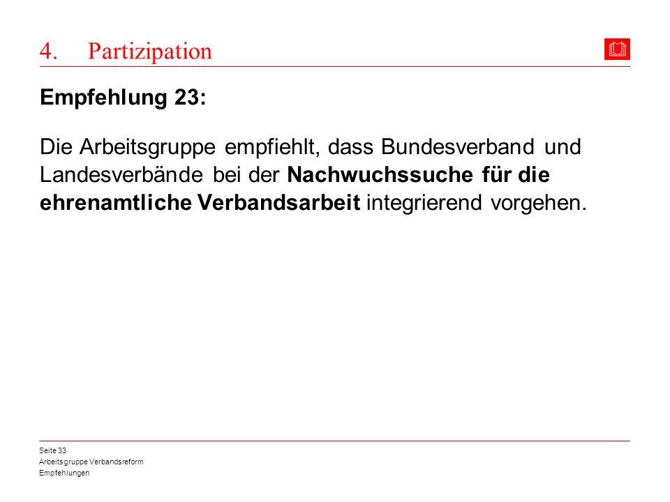 Arbeitsgruppe Verbandsreform Empfehlungen Seite 33 4. Partizipation Empfehlung 23: Die Arbeitsgruppe empfiehlt, dass Bundesverband und Landesverbände
